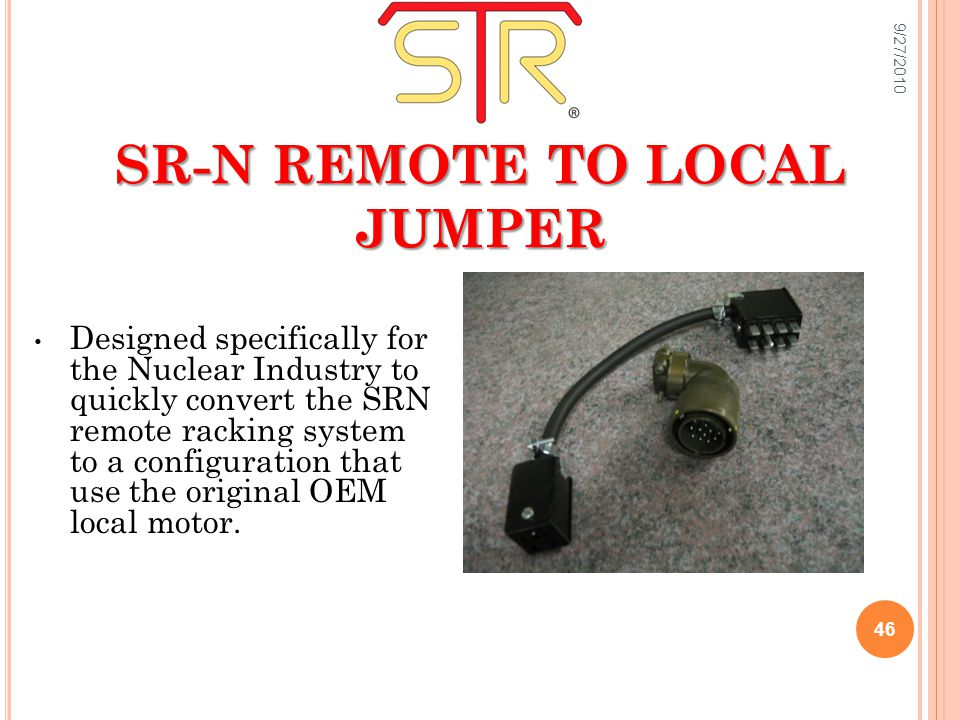SR-N REMOTE TO LOCAL JUMPER Designed specifically for the Nuclear Industry to quickly convert the SRN remote racking system to a configuration that use the original OEM local motor.