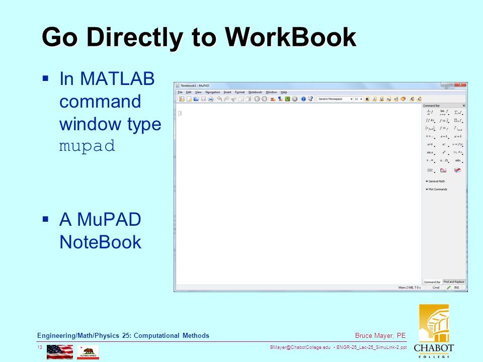 BMayer@ChabotCollege.edu ENGR-25_Lec-25_SimuLink-2.ppt 13 Bruce Mayer, PE Engineering/Math/Physics 25: Computational Methods Go Directly to WorkBook  In MATLAB command window type mupad  A MuPAD NoteBook