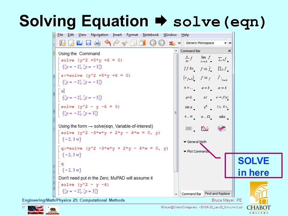BMayer@ChabotCollege.edu ENGR-25_Lec-25_SimuLink-2.ppt 37 Bruce Mayer, PE Engineering/Math/Physics 25: Computational Methods Solving Equation  solve(eqn) SOLVE in here
