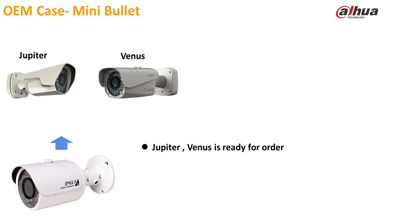 © 2013 DAHUA TECHNOLOGY OEM Case- Mini Bullet Jupiter Venus Jupiter, Venus is ready for order