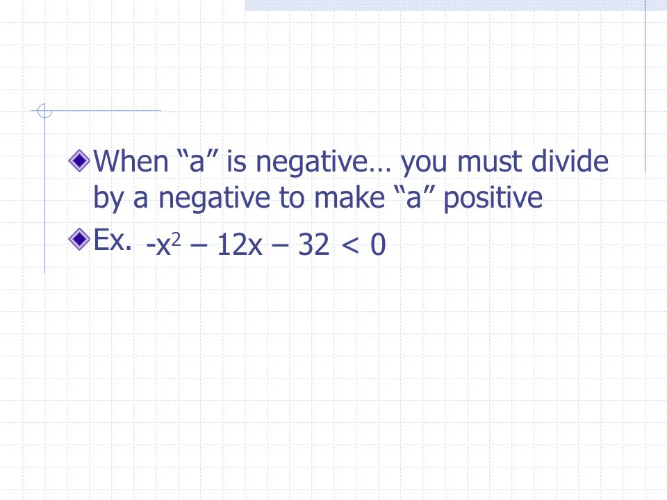 "When ""a"" is negative… you must divide by a negative to make ""a"" positive Ex. -x 2 – 12x – 32 < 0"