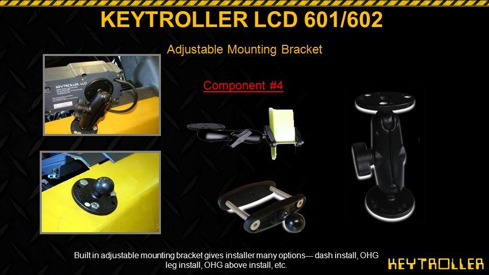 14 KEYTROLLER LCD 601/602 Adjustable Mounting Bracket Built in adjustable mounting bracket gives installer many options--- dash install, OHG leg insta
