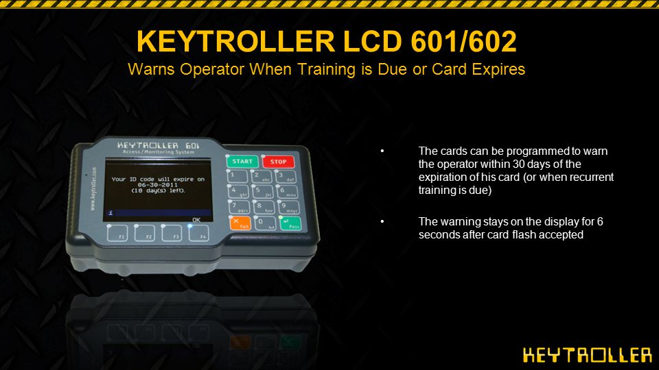 KEYTROLLER LCD 601/602 Warns Operator When Training is Due or Card Expires The cards can be programmed to warn the operator within 30 days of the expi