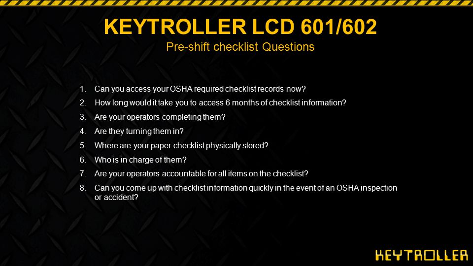 20 KEYTROLLER LCD 601/602 Pre-shift checklist Questions 1.Can you access your OSHA required checklist records now? 2.How long would it take you to acc