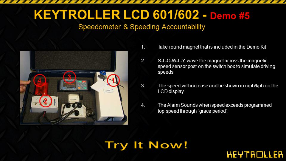 36 Demo #5 KEYTROLLER LCD 601/602 - Demo #5 Speedometer & Speeding Accountability 1.Take round magnet that is included in the Demo Kit 2.S-L-O-W-L-Y w