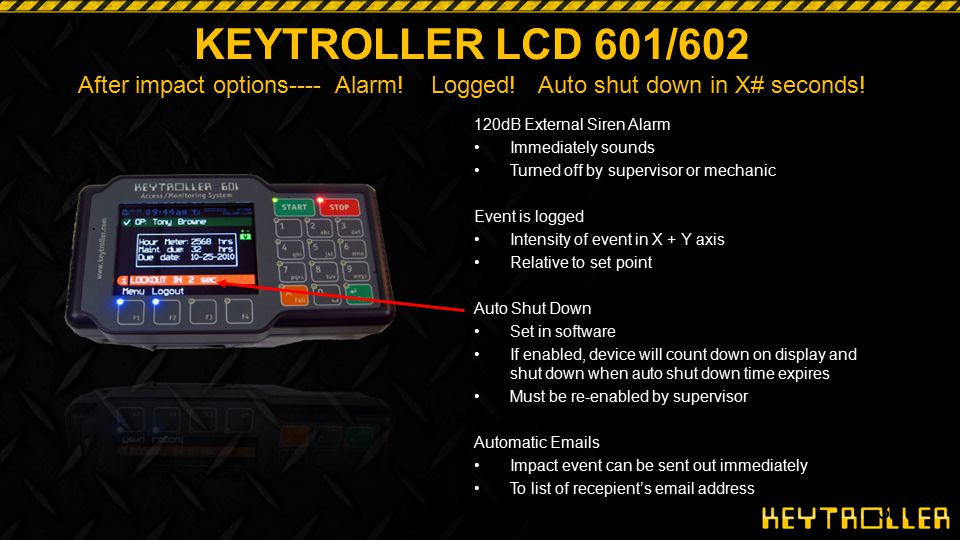 38 KEYTROLLER LCD 601/602 After impact options---- Alarm! Logged! Auto shut down in X# seconds! 120dB External Siren Alarm Immediately sounds Turned o