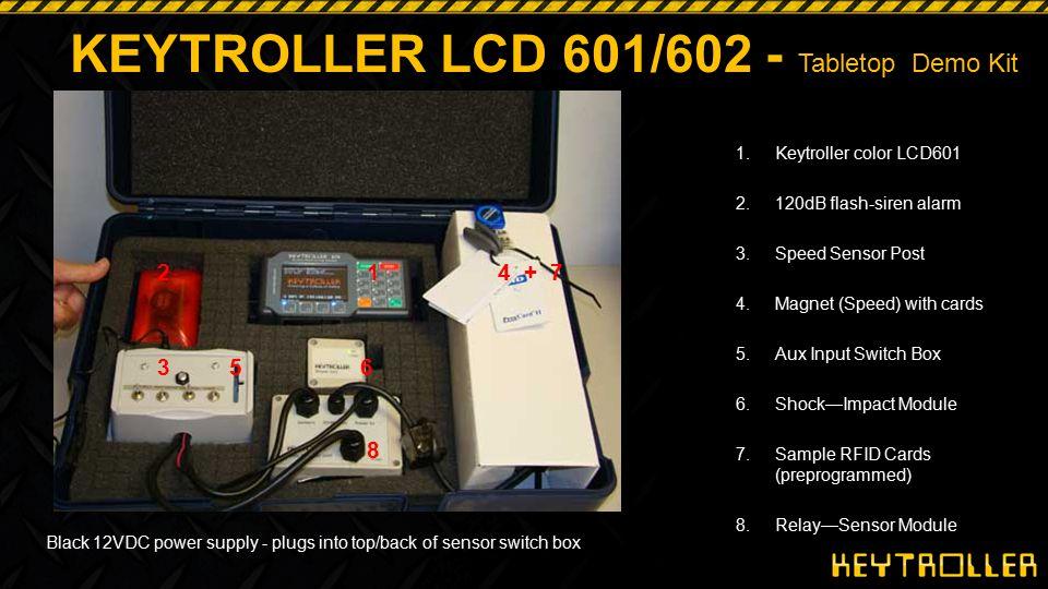 9 Tabletop Demo Kit KEYTROLLER LCD 601/602 - Tabletop Demo Kit 1.Keytroller color LCD601 2.120dB flash-siren alarm 3.Speed Sensor Post 4.Magnet (Speed