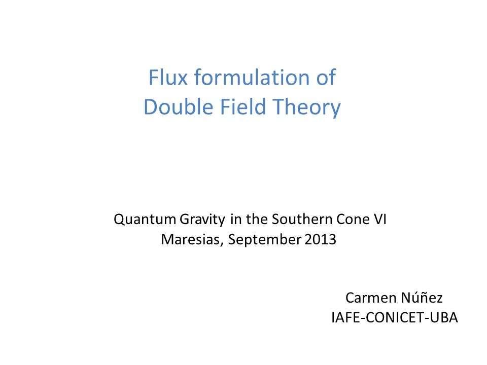 Flux formulation of Double Field Theory Quantum Gravity in the Southern Cone VI Maresias, September 2013 Carmen Núñez IAFE-CONICET-UBA