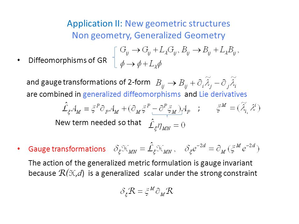 Application II: New geometric structures Non geometry, Generalized Geometry Diffeomorphisms of GR and gauge transformations of 2-form are combined in generalized diffeomorphisms and Lie derivatives ; New term needed so that Gauge transformations The action of the generalized metric formulation is gauge invariant because R( H, d ) is a generalized scalar under the strong constraint