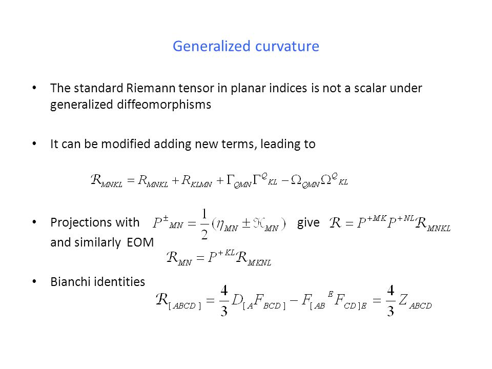 Generalized curvature The standard Riemann tensor in planar indices is not a scalar under generalized diffeomorphisms It can be modified adding new terms, leading to Projections with give and similarly EOM Bianchi identities