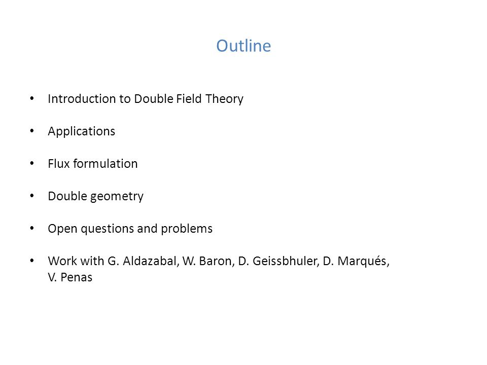 Outline Introduction to Double Field Theory Applications Flux formulation Double geometry Open questions and problems Work with G.