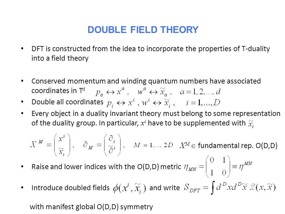 DFT is constructed from the idea to incorporate the properties of T-duality into a field theory Conserved momentum and winding quantum numbers have associated coordinates in T d Double all coordinates Every object in a duality invariant theory must belong to some representation of the duality group.