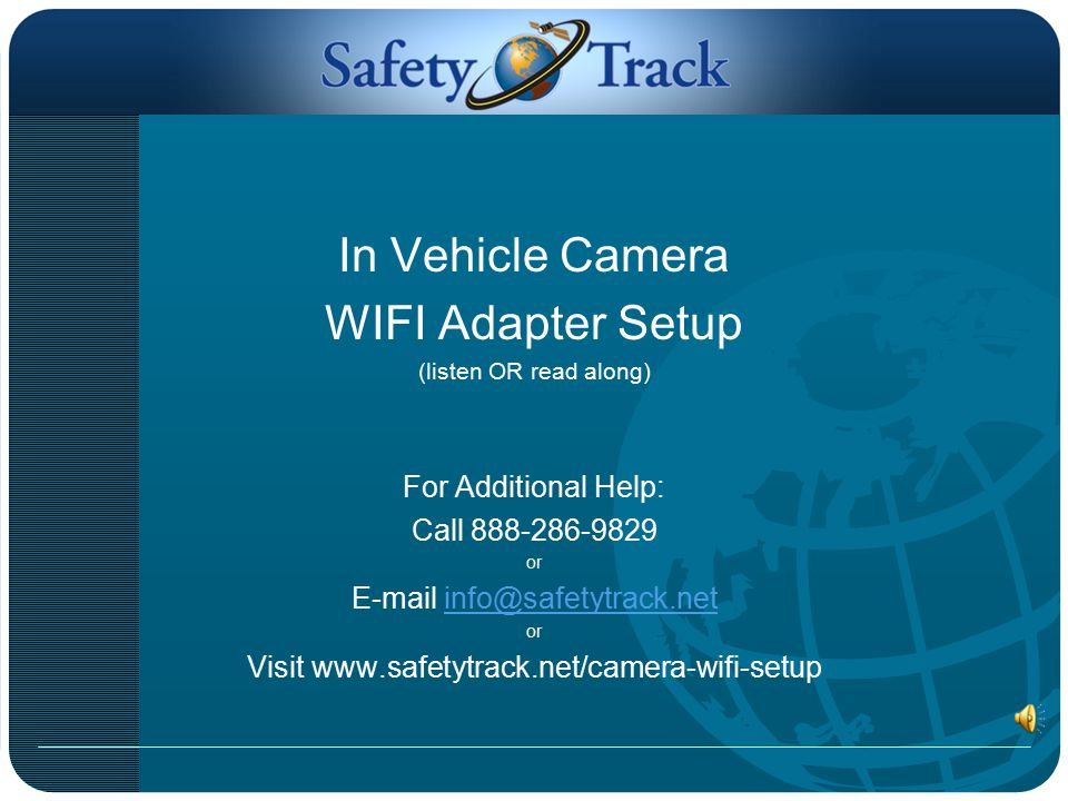 In Vehicle Camera WIFI Adapter Setup (listen OR read along) For Additional Help: Call 888-286-9829 or E-mail info@safetytrack.netinfo@safetytrack.net or Visit www.safetytrack.net/camera-wifi-setup