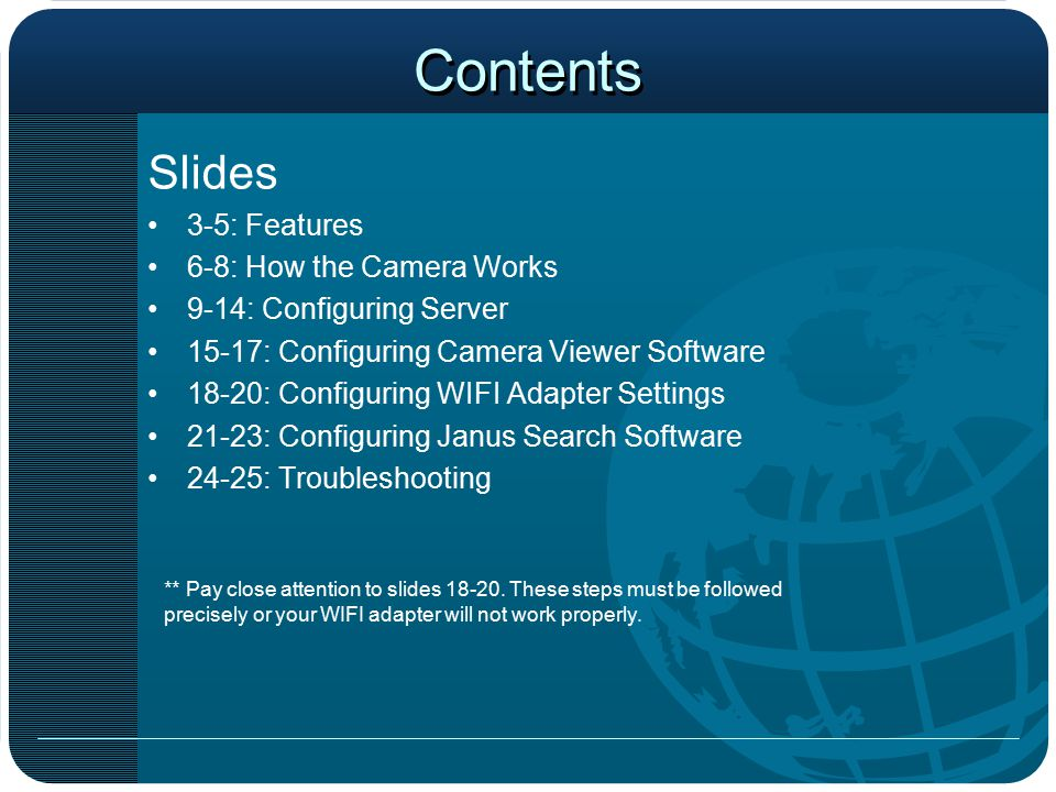 Contents Slides 3-5: Features 6-8: How the Camera Works 9-14: Configuring Server 15-17: Configuring Camera Viewer Software 18-20: Configuring WIFI Adapter Settings 21-23: Configuring Janus Search Software 24-25: Troubleshooting ** Pay close attention to slides 18-20.