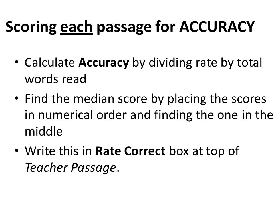 Scoring each passage for ACCURACY Calculate Accuracy by dividing rate by total words read Find the median score by placing the scores in numerical ord