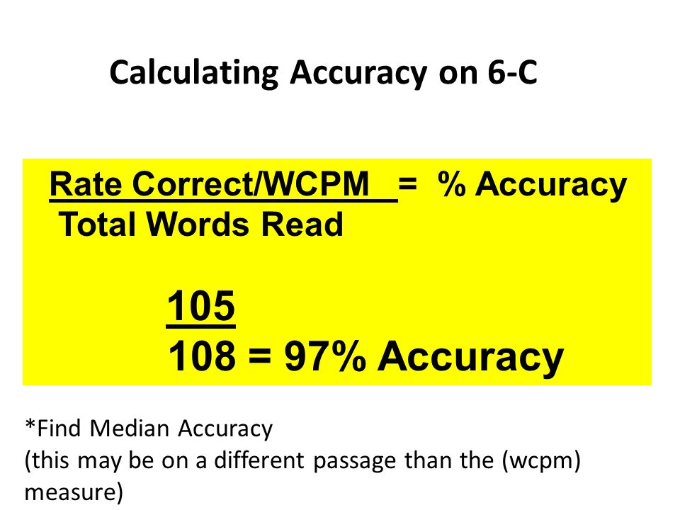 Calculating Accuracy on 6-C Rate Correct/WCPM = % Accuracy Total Words Read 105 108 = 97% Accuracy *Find Median Accuracy (this may be on a different p