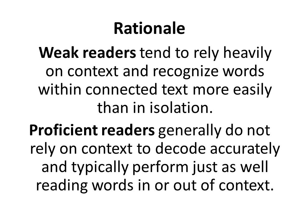 Weak readers tend to rely heavily on context and recognize words within connected text more easily than in isolation. Proficient readers generally do
