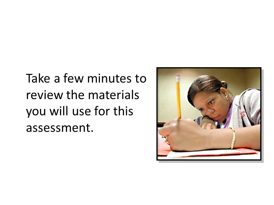 Take a few minutes to review the materials you will use for this assessment.