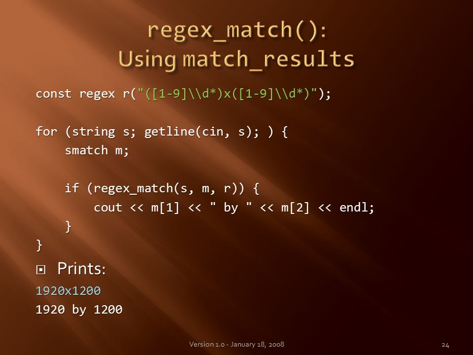 const regex r( ([1-9]\\d*)x([1-9]\\d*) ); for (string s; getline(cin, s); ) { smatch m; smatch m; if (regex_match(s, m, r)) { if (regex_match(s, m, r)) { cout << m[1] << by << m[2] << endl; cout << m[1] << by << m[2] << endl; }}  Prints: 1920x1200 1920 by 1200 24Version 1.0 - January 18, 2008