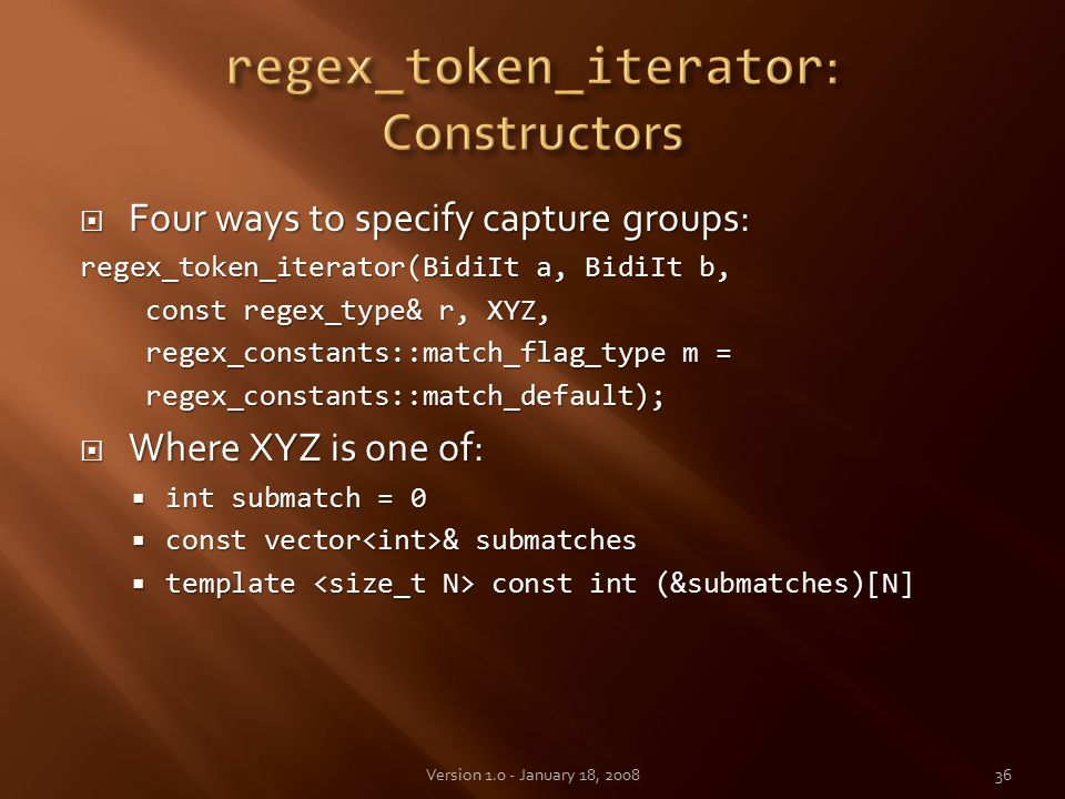  Four ways to specify capture groups: regex_token_iterator(BidiIt a, BidiIt b, const regex_type& r, XYZ, const regex_type& r, XYZ, regex_constants::match_flag_type m = regex_constants::match_flag_type m = regex_constants::match_default); regex_constants::match_default);  Where XYZ is one of:  int submatch = 0  const vector & submatches  template const int (&submatches)[N] 36Version 1.0 - January 18, 2008