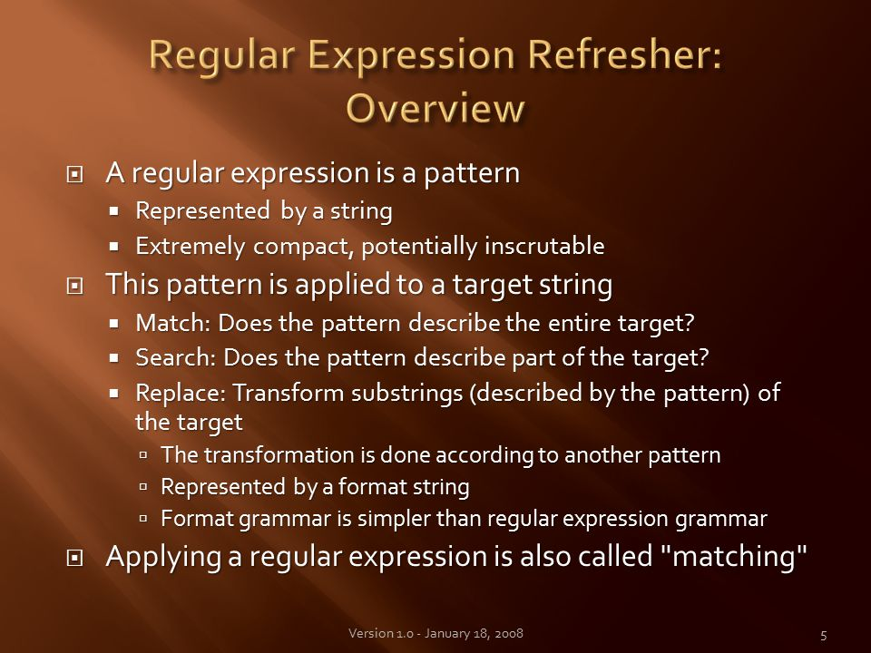  A regular expression is a pattern  Represented by a string  Extremely compact, potentially inscrutable  This pattern is applied to a target string  Match: Does the pattern describe the entire target.