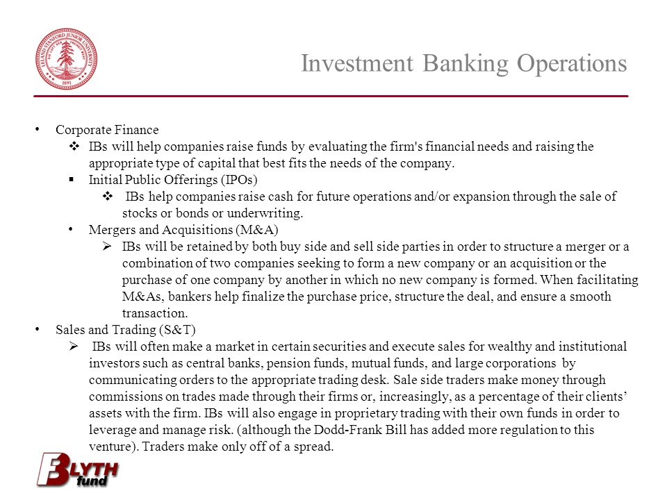 Investment Banking Operations Corporate Finance  IBs will help companies raise funds by evaluating the firm's financial needs and raising the appropr