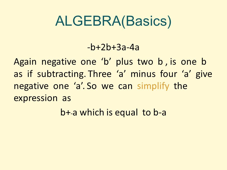 ALGEBRA(Basics) -b+2b+3a-4a Again negative one 'b' plus two b, is one b as if subtracting. Three 'a' minus four 'a' give negative one 'a'. So we can s