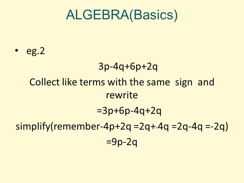 ALGEBRA(Basics) eg.2 3p-4q+6p+2q Collect like terms with the same sign and rewrite =3p+6p-4q+2q simplify(remember-4p+2q =2q+ - 4q =2q-4q =-2q) =9p-2q