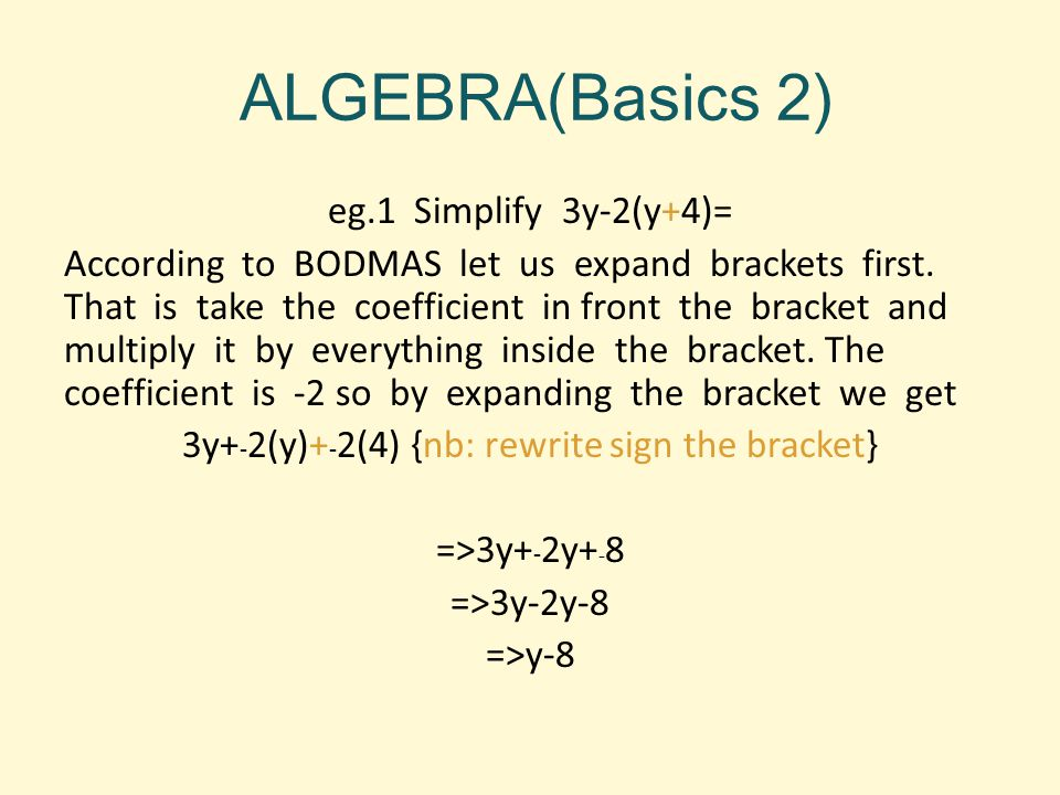 ALGEBRA(Basics 2) eg.1 Simplify 3y-2(y+4)= According to BODMAS let us expand brackets first. That is take the coefficient in front the bracket and mul
