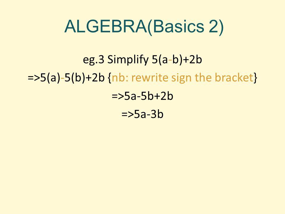 ALGEBRA(Basics 2) eg.3 Simplify 5(a-b)+2b =>5(a)-5(b)+2b {nb: rewrite sign the bracket} =>5a-5b+2b =>5a-3b