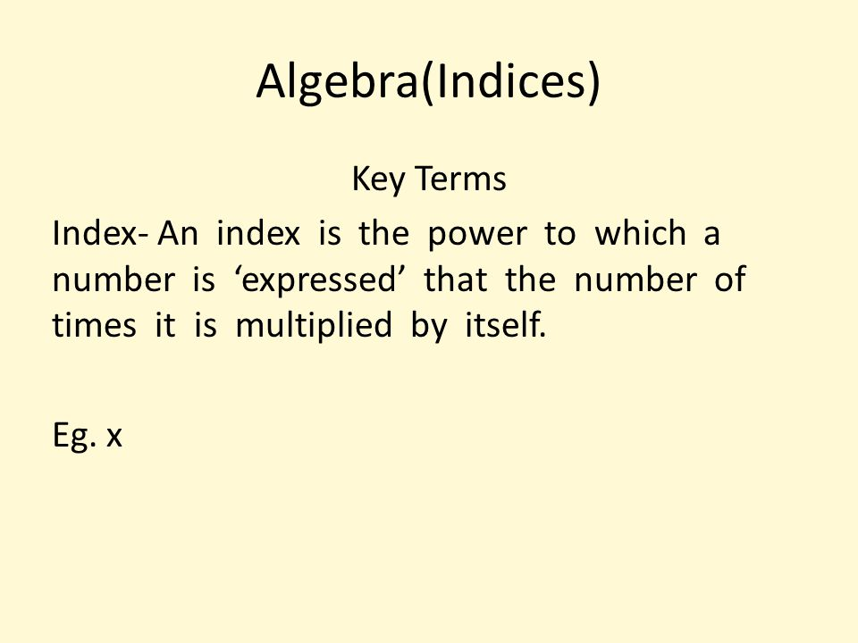 Algebra(Indices) Key Terms Index- An index is the power to which a number is 'expressed' that the number of times it is multiplied by itself. Eg. x