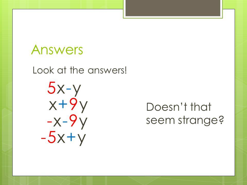 Answers Look at the answers! Doesn't that seem strange? 5x-y5x-y x+9yx+9y -x-9y-x-9y -5x+y