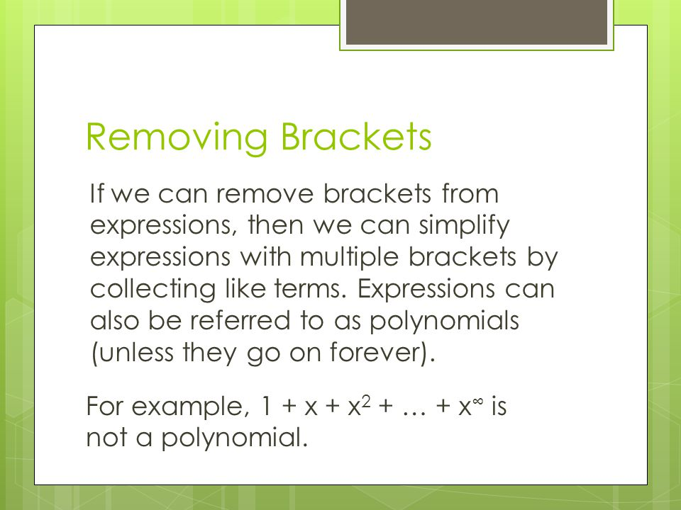 Removing Brackets If we can remove brackets from expressions, then we can simplify expressions with multiple brackets by collecting like terms. Expres