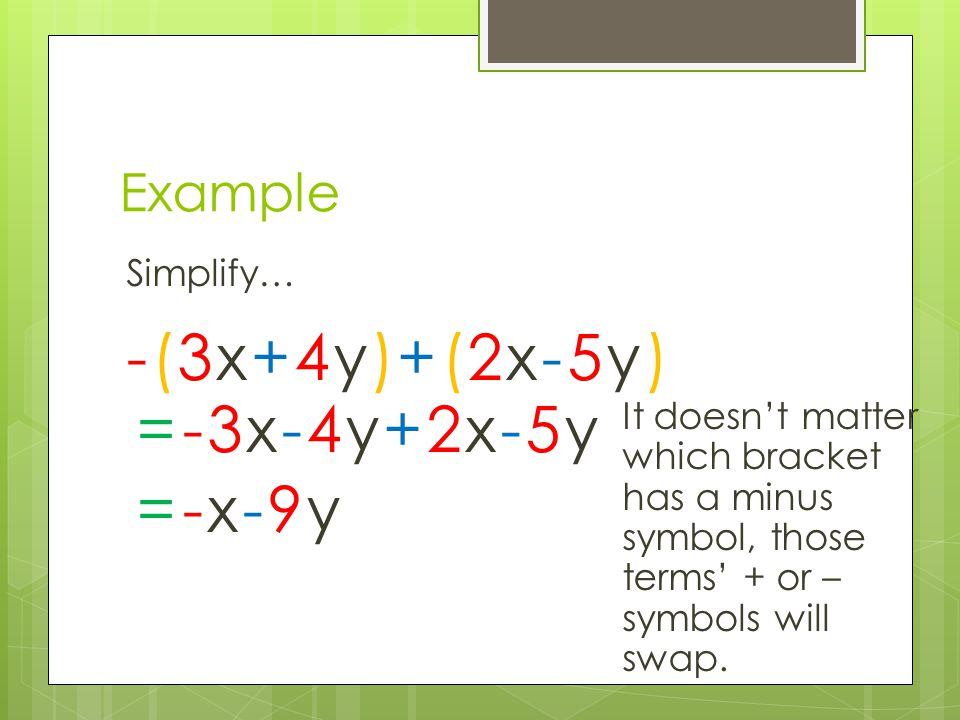 Example Simplify… -(3x+4y)+(2x-5y)-(3x+4y)+(2x-5y) =-3x-4y+2x-5y It doesn't matter which bracket has a minus symbol, those terms' + or – symbols will