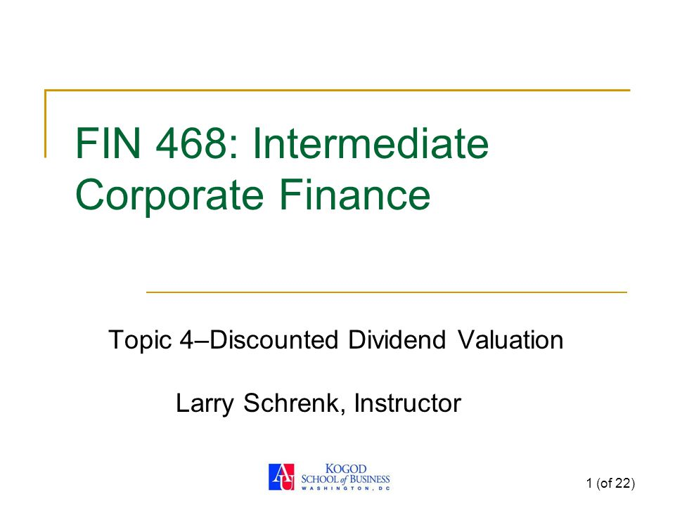1 (of 22) FIN 468: Intermediate Corporate Finance Topic 4–Discounted Dividend Valuation Larry Schrenk, Instructor