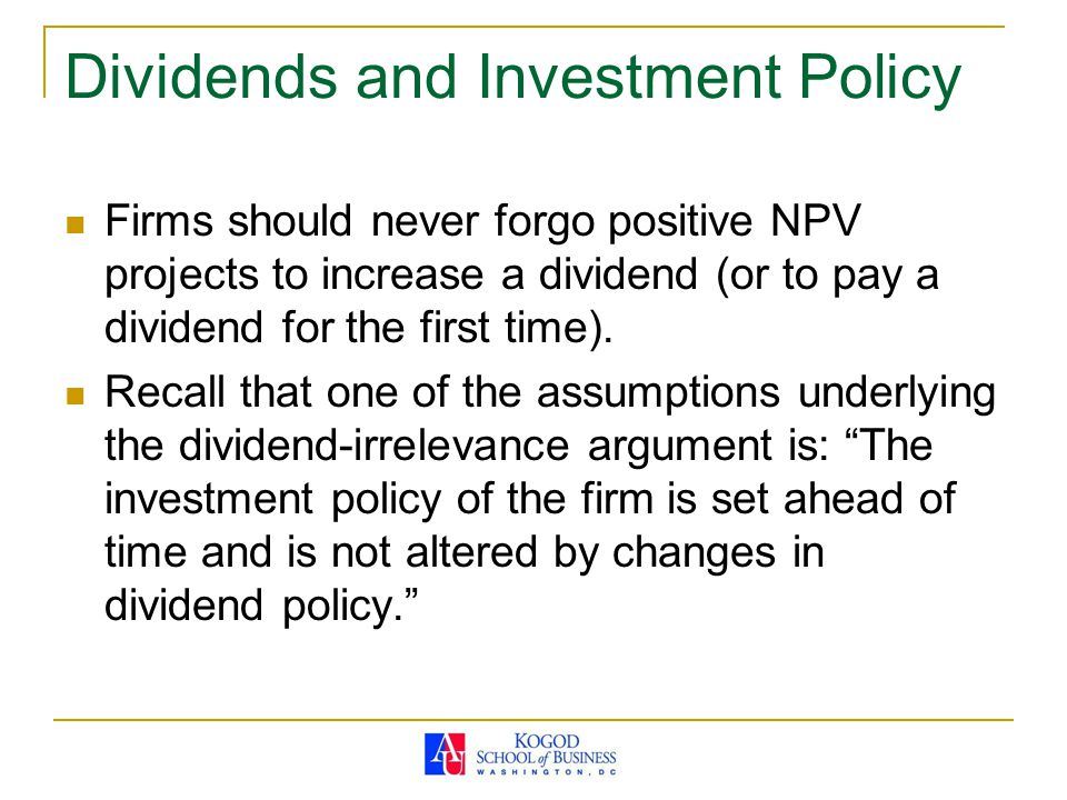 Dividends and Investment Policy Firms should never forgo positive NPV projects to increase a dividend (or to pay a dividend for the first time).
