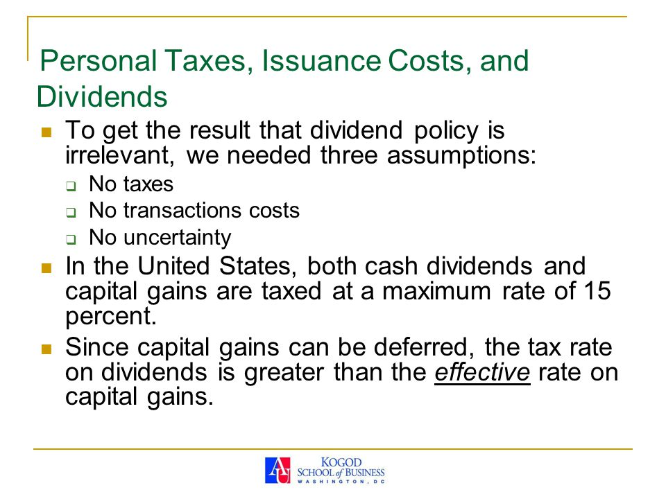 Personal Taxes, Issuance Costs, and Dividends To get the result that dividend policy is irrelevant, we needed three assumptions:  No taxes  No transactions costs  No uncertainty In the United States, both cash dividends and capital gains are taxed at a maximum rate of 15 percent.