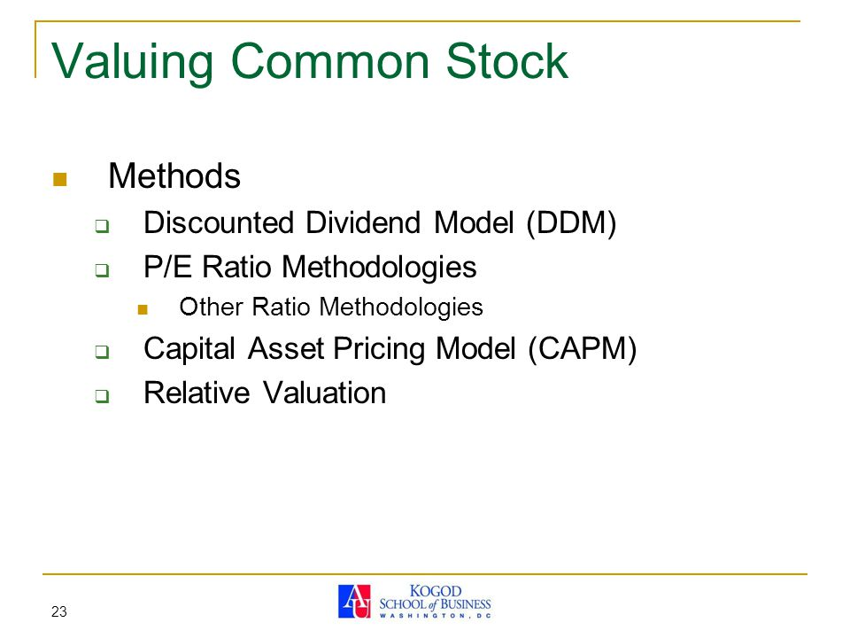 23 Valuing Common Stock Methods  Discounted Dividend Model (DDM)  P/E Ratio Methodologies Other Ratio Methodologies  Capital Asset Pricing Model (CAPM)  Relative Valuation