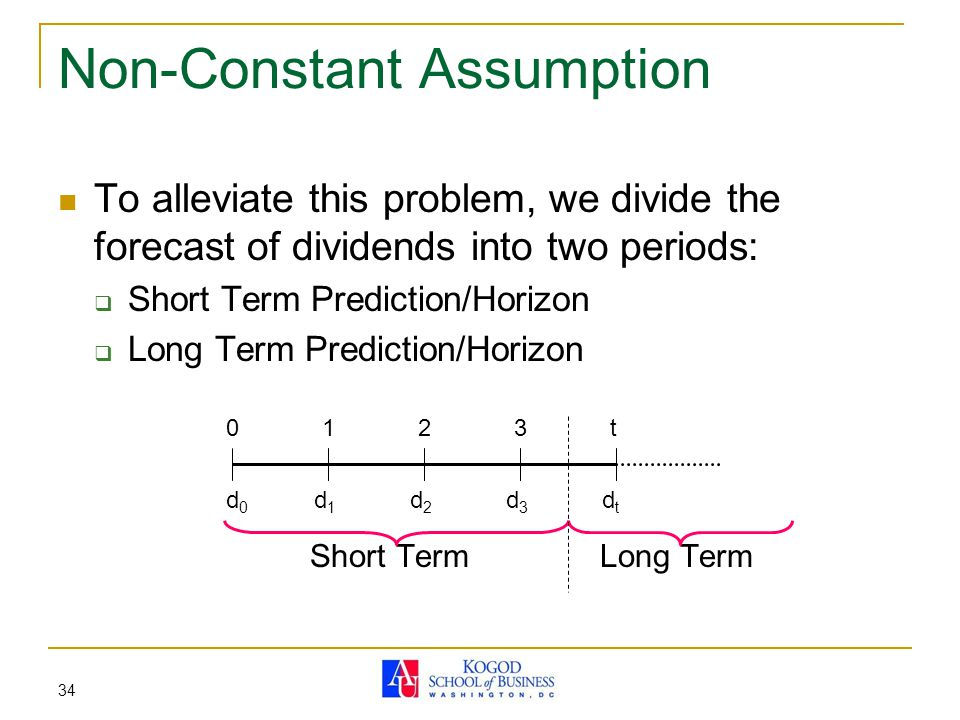 34 Non-Constant Assumption To alleviate this problem, we divide the forecast of dividends into two periods:  Short Term Prediction/Horizon  Long Ter