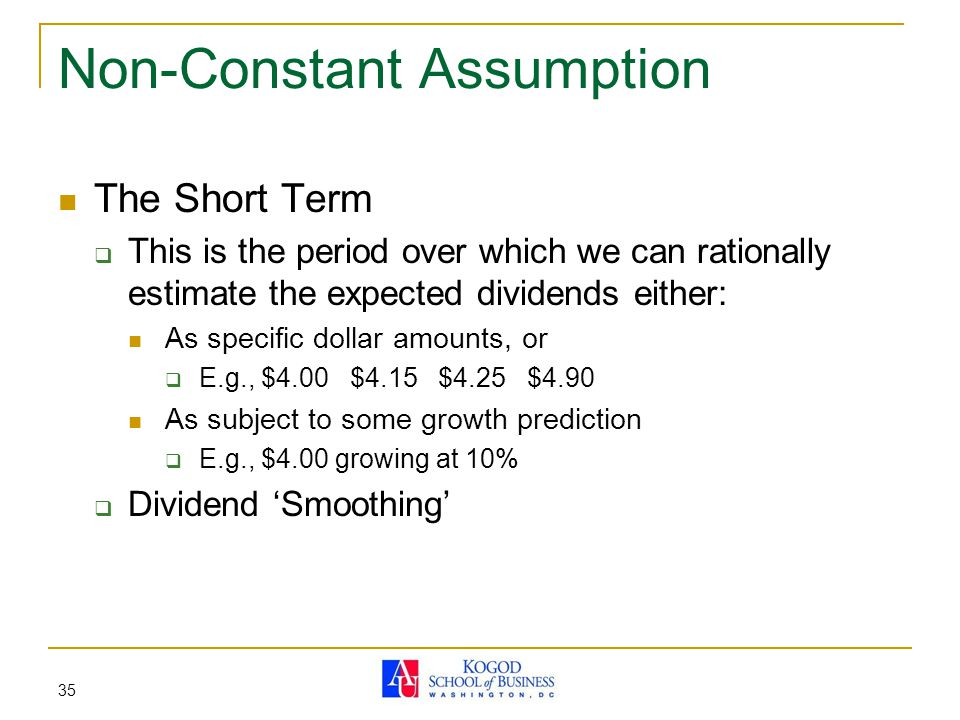 35 Non-Constant Assumption The Short Term  This is the period over which we can rationally estimate the expected dividends either: As specific dollar amounts, or  E.g., $4.00 $4.15 $4.25 $4.90 As subject to some growth prediction  E.g., $4.00 growing at 10%  Dividend 'Smoothing'
