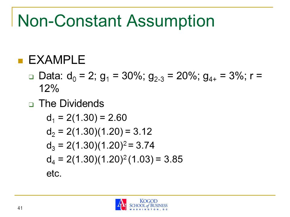 41 Non-Constant Assumption EXAMPLE  Data: d 0 = 2; g 1 = 30%; g 2-3 = 20%; g 4+ = 3%; r = 12%  The Dividends d 1 = 2(1.30) = 2.60 d 2 = 2(1.30)(1.20