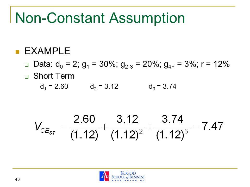 43 Non-Constant Assumption EXAMPLE  Data: d 0 = 2; g 1 = 30%; g 2-3 = 20%; g 4+ = 3%; r = 12%  Short Term d 1 = 2.60 d 2 = 3.12 d 3 = 3.74