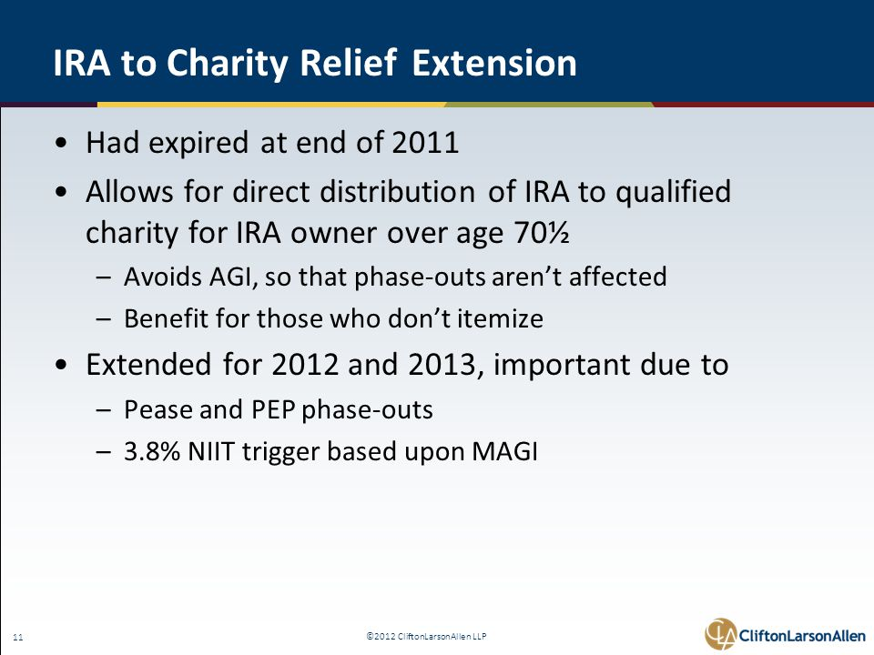 ©2012 CliftonLarsonAllen LLP 11 IRA to Charity Relief Extension Had expired at end of 2011 Allows for direct distribution of IRA to qualified charity for IRA owner over age 70½ –Avoids AGI, so that phase-outs aren't affected –Benefit for those who don't itemize Extended for 2012 and 2013, important due to –Pease and PEP phase-outs –3.8% NIIT trigger based upon MAGI