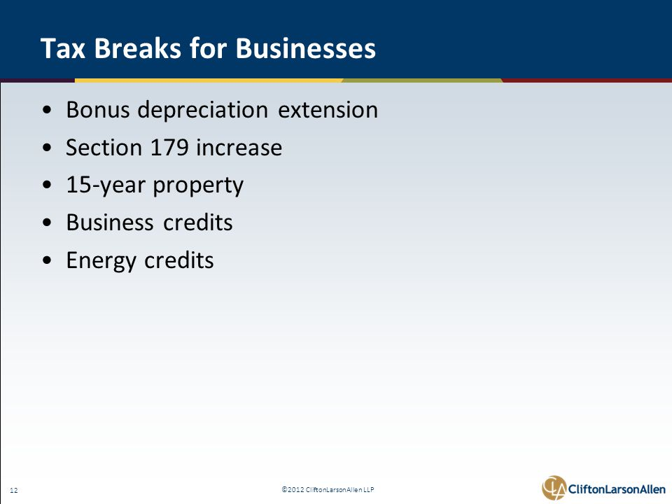 ©2012 CliftonLarsonAllen LLP 12 Tax Breaks for Businesses Bonus depreciation extension Section 179 increase 15-year property Business credits Energy credits