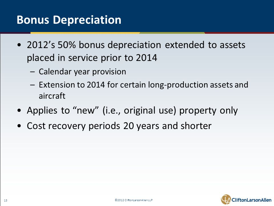 ©2012 CliftonLarsonAllen LLP 13 Bonus Depreciation 2012's 50% bonus depreciation extended to assets placed in service prior to 2014 –Calendar year provision –Extension to 2014 for certain long-production assets and aircraft Applies to new (i.e., original use) property only Cost recovery periods 20 years and shorter