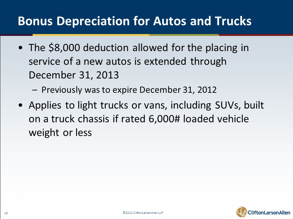 ©2012 CliftonLarsonAllen LLP 15 Bonus Depreciation for Autos and Trucks The $8,000 deduction allowed for the placing in service of a new autos is extended through December 31, 2013 –Previously was to expire December 31, 2012 Applies to light trucks or vans, including SUVs, built on a truck chassis if rated 6,000# loaded vehicle weight or less