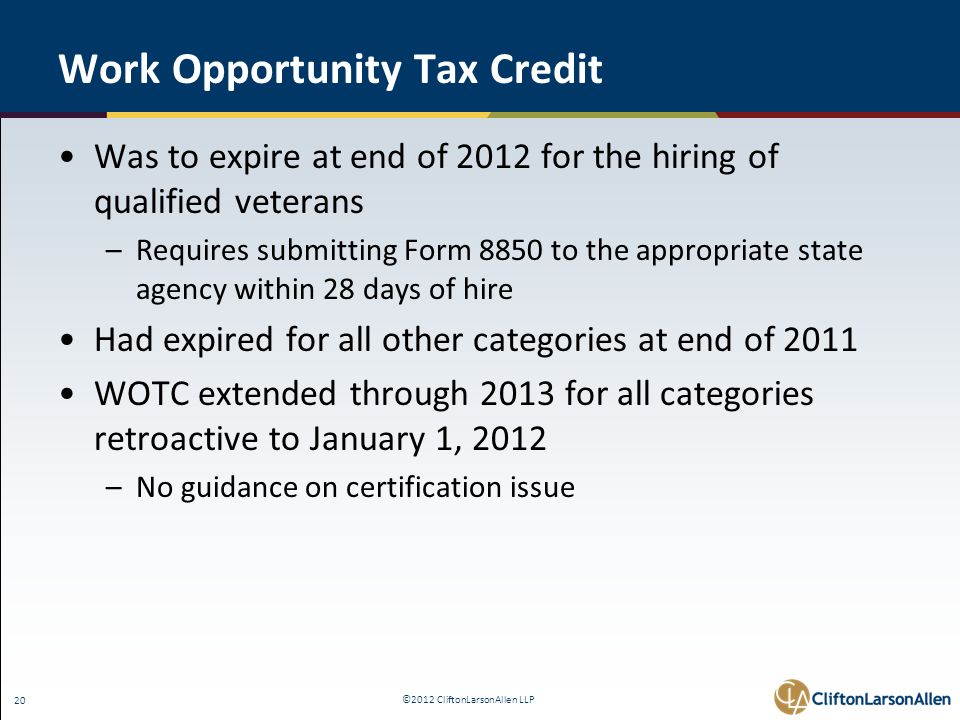 ©2012 CliftonLarsonAllen LLP 20 Work Opportunity Tax Credit Was to expire at end of 2012 for the hiring of qualified veterans –Requires submitting Form 8850 to the appropriate state agency within 28 days of hire Had expired for all other categories at end of 2011 WOTC extended through 2013 for all categories retroactive to January 1, 2012 –No guidance on certification issue