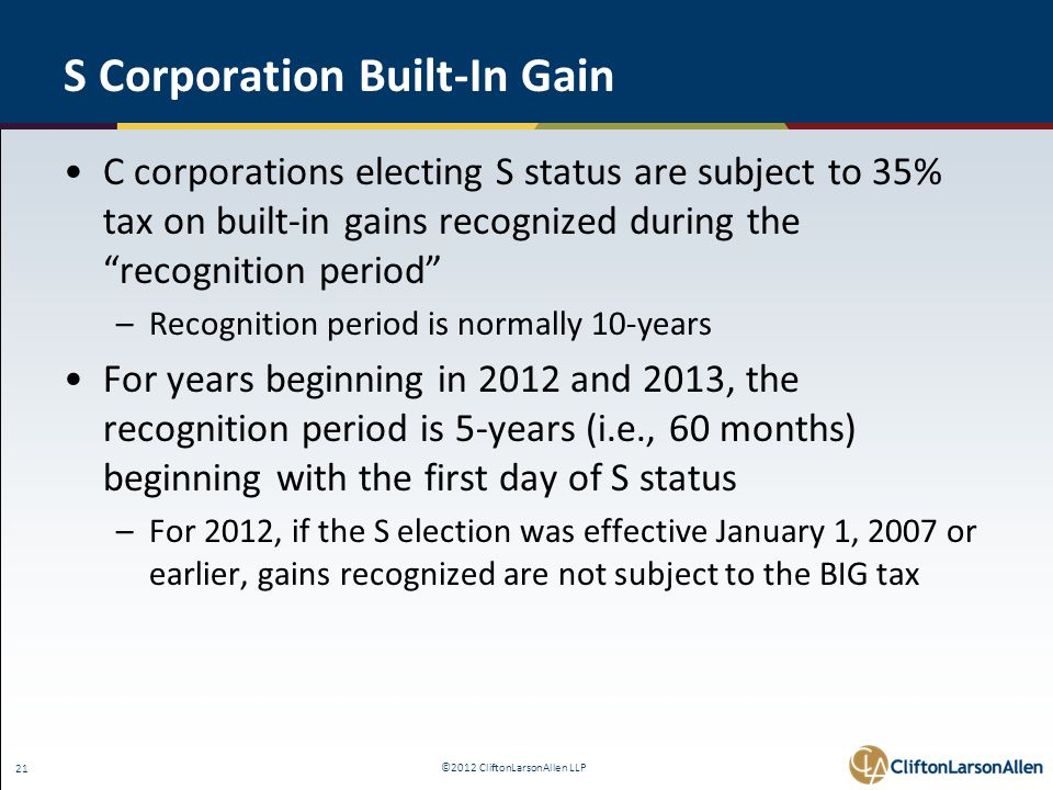 ©2012 CliftonLarsonAllen LLP 21 S Corporation Built-In Gain C corporations electing S status are subject to 35% tax on built-in gains recognized during the recognition period –Recognition period is normally 10-years For years beginning in 2012 and 2013, the recognition period is 5-years (i.e., 60 months) beginning with the first day of S status –For 2012, if the S election was effective January 1, 2007 or earlier, gains recognized are not subject to the BIG tax
