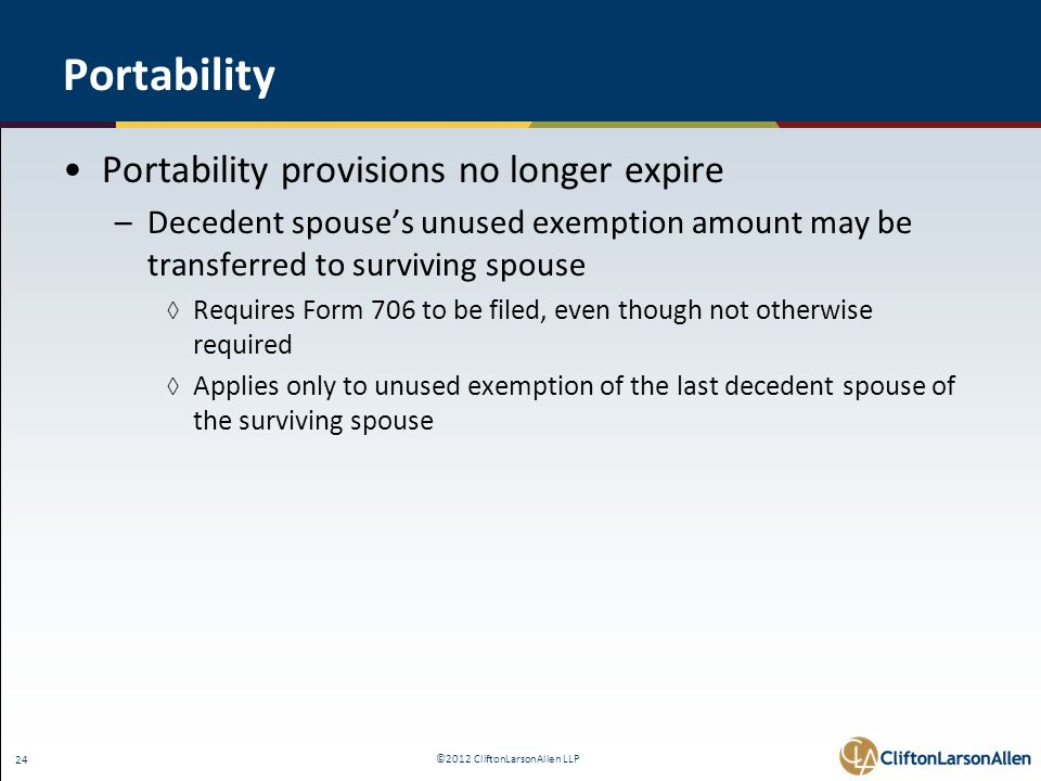 ©2012 CliftonLarsonAllen LLP 24 Portability Portability provisions no longer expire –Decedent spouse's unused exemption amount may be transferred to surviving spouse ◊ Requires Form 706 to be filed, even though not otherwise required ◊ Applies only to unused exemption of the last decedent spouse of the surviving spouse