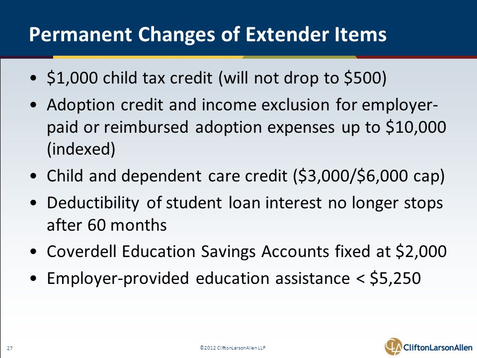 ©2012 CliftonLarsonAllen LLP 27 Permanent Changes of Extender Items $1,000 child tax credit (will not drop to $500) Adoption credit and income exclusion for employer- paid or reimbursed adoption expenses up to $10,000 (indexed) Child and dependent care credit ($3,000/$6,000 cap) Deductibility of student loan interest no longer stops after 60 months Coverdell Education Savings Accounts fixed at $2,000 Employer-provided education assistance < $5,250
